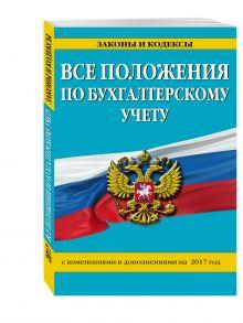 - Все положения по бухгалтерскому учету: с изм. и доп. на 2017 г. обложка книги