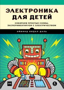 Эйвинд Нидал Даль (Yvind Nydal Dahl) - Электроника для детей. Собираем простые схемы, экспериментируем с электричеством обложка книги
