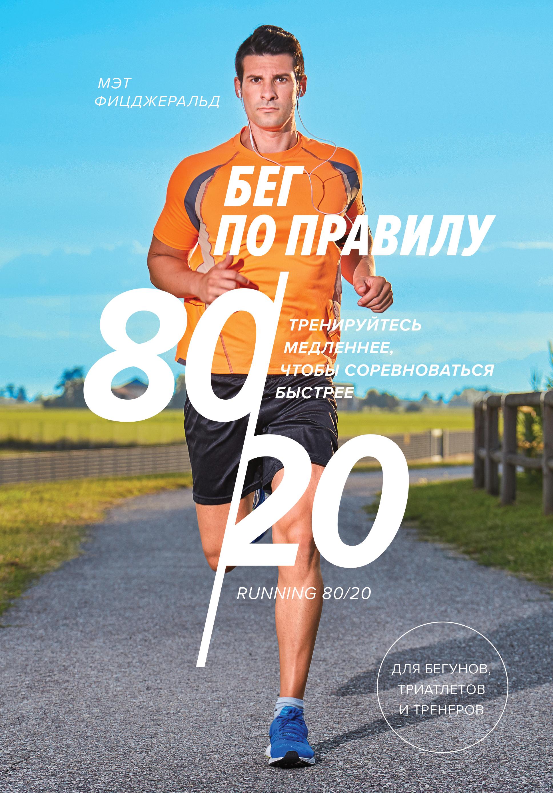 Бег по правилу 80/20. Тренируйтесь медленнее, чтобы соревноваться быстрее ( Мэт Фицджеральд  )
