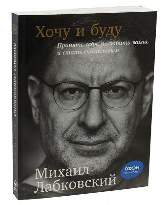 Хочу и буду: Принять себя, полюбить жизнь и стать счастливым Михаил Лабковский