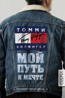 Обложка Томми Хилфигер. Мой путь к мечте. Автобиография великого модельера Томми Хилфигер
