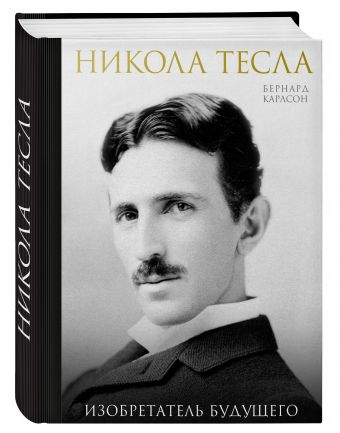 Никола Тесла. Изобретатель будущего Карлсон Б.