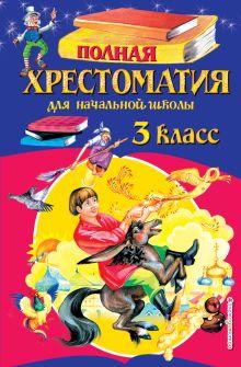 Полная хрестоматия для начальной школы. 3 класс. 6-е изд., испр. и перераб.