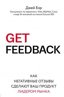 Обложка GET FEEDBACK. Как негативные отзывы сделают ваш продукт лидером рынка Джей Бэр