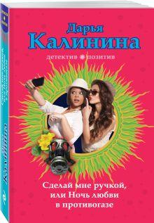 Калинина Д.А. - Сделай мне ручкой, или Ночь любви в противогазе обложка книги