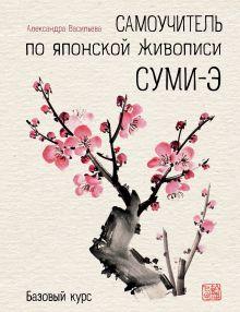 Обложка Самоучитель по японской живописи суми-э (базовый курс) Александра Васильева
