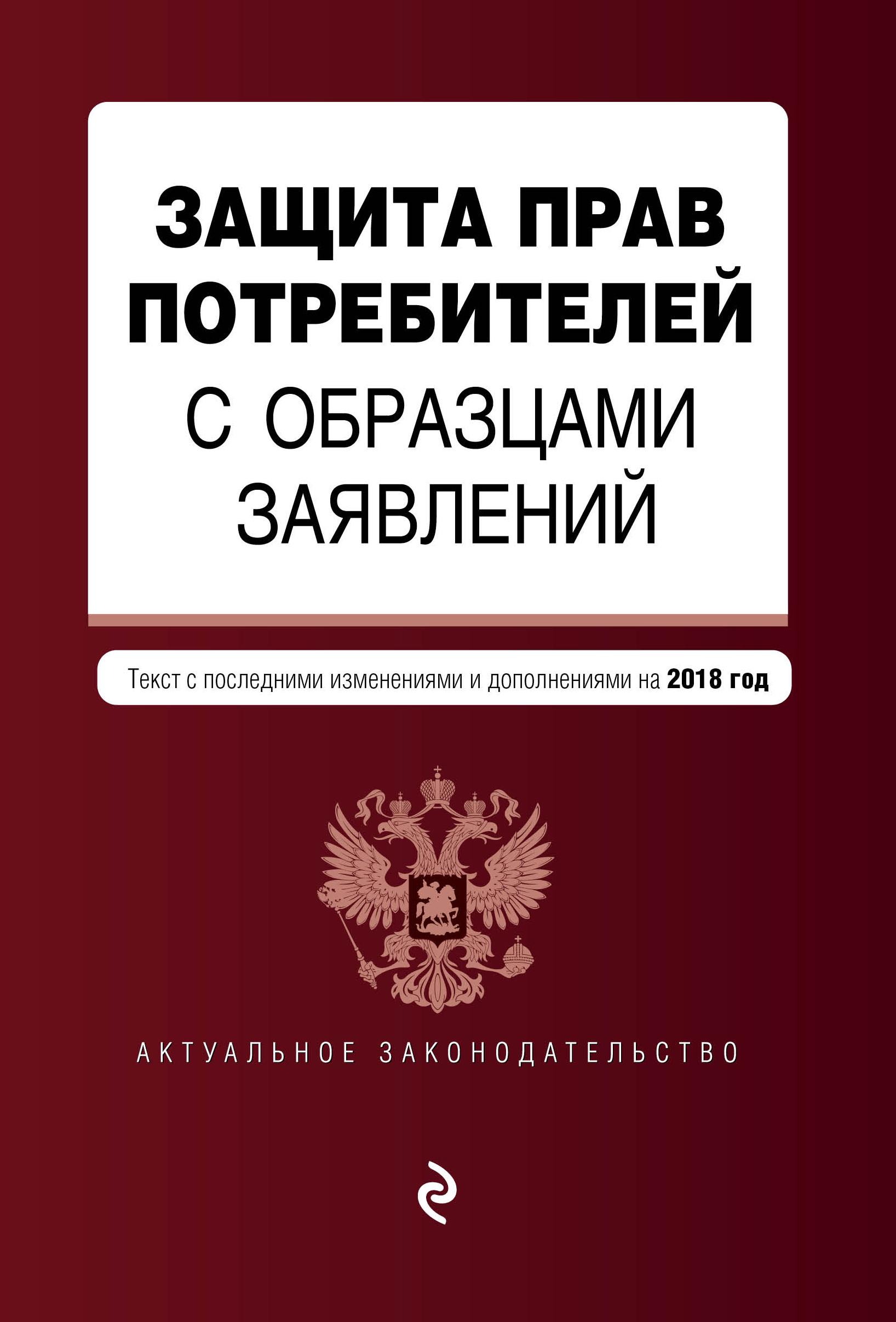 Защита прав потребителей с образцами заявлений: текст с последними изм. и доп. на 2018 г.