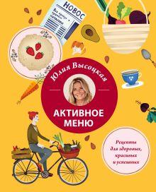 Обложка Активное меню. Рецепты для здоровых, красивых и успешных Юлия Высоцкая