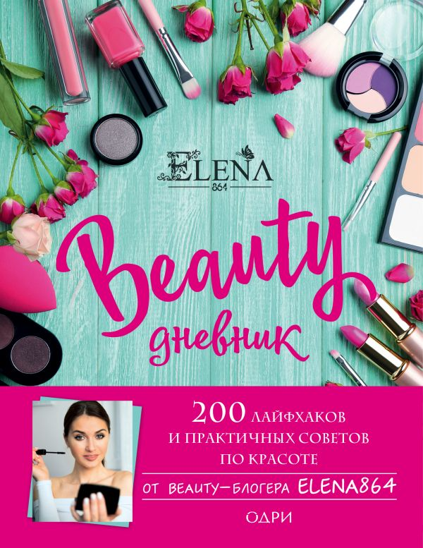 BEAUTY дневник от ELENA864. 200 лайфхаков и практичных советов по красоте