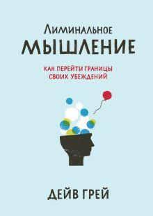 Дейв Грей - Лиминальное мышление. Как перейти границы своих убеждений обложка книги