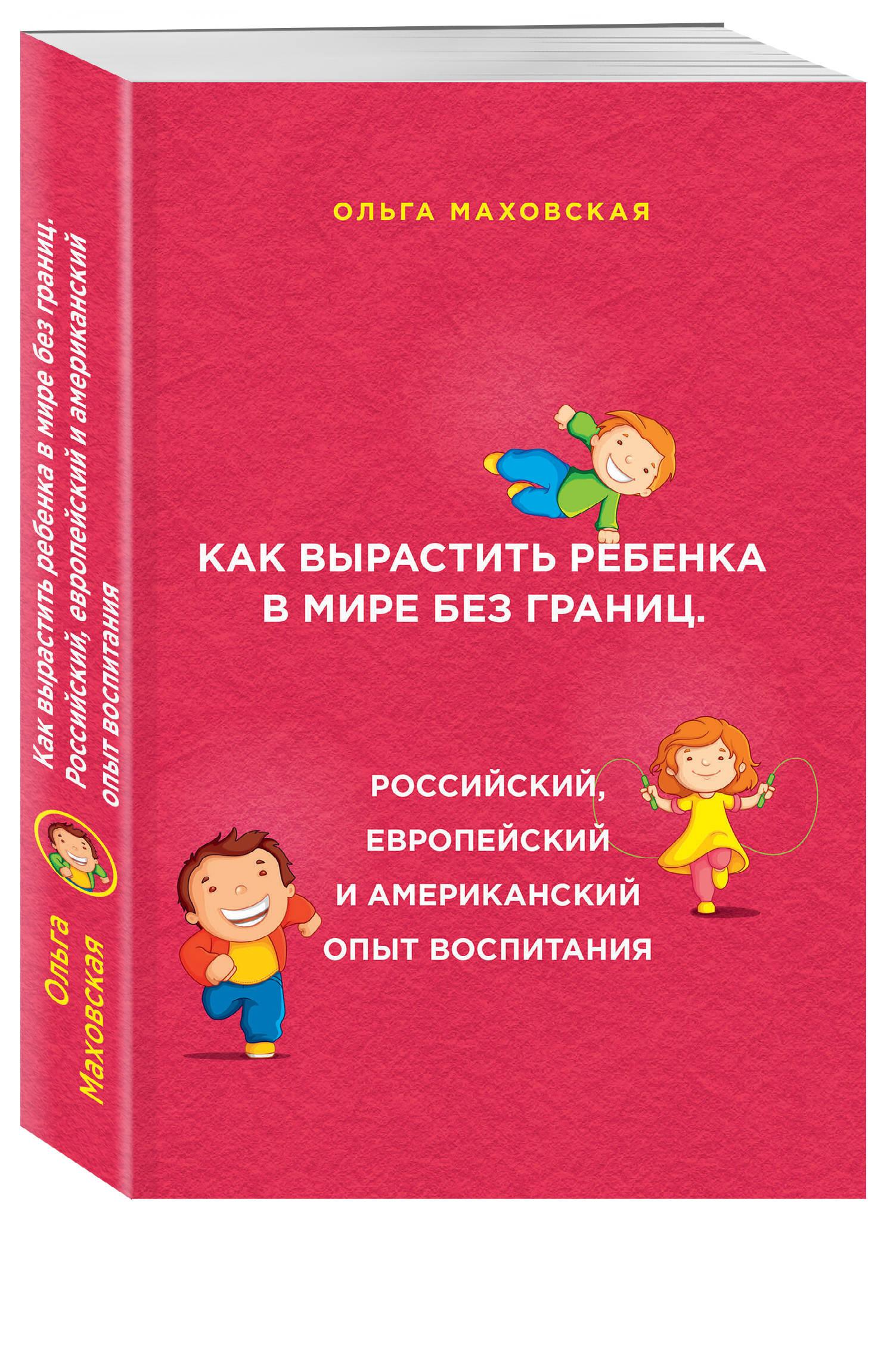Маховская О. Как вырастить ребенка в мире без границ. Российский, европейский и американский опыт воспитания