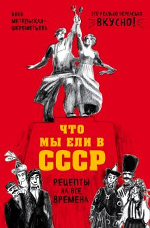Обложка Что мы ели в СССР. Рецепты на все времена Инна Метельская-Шереметьева