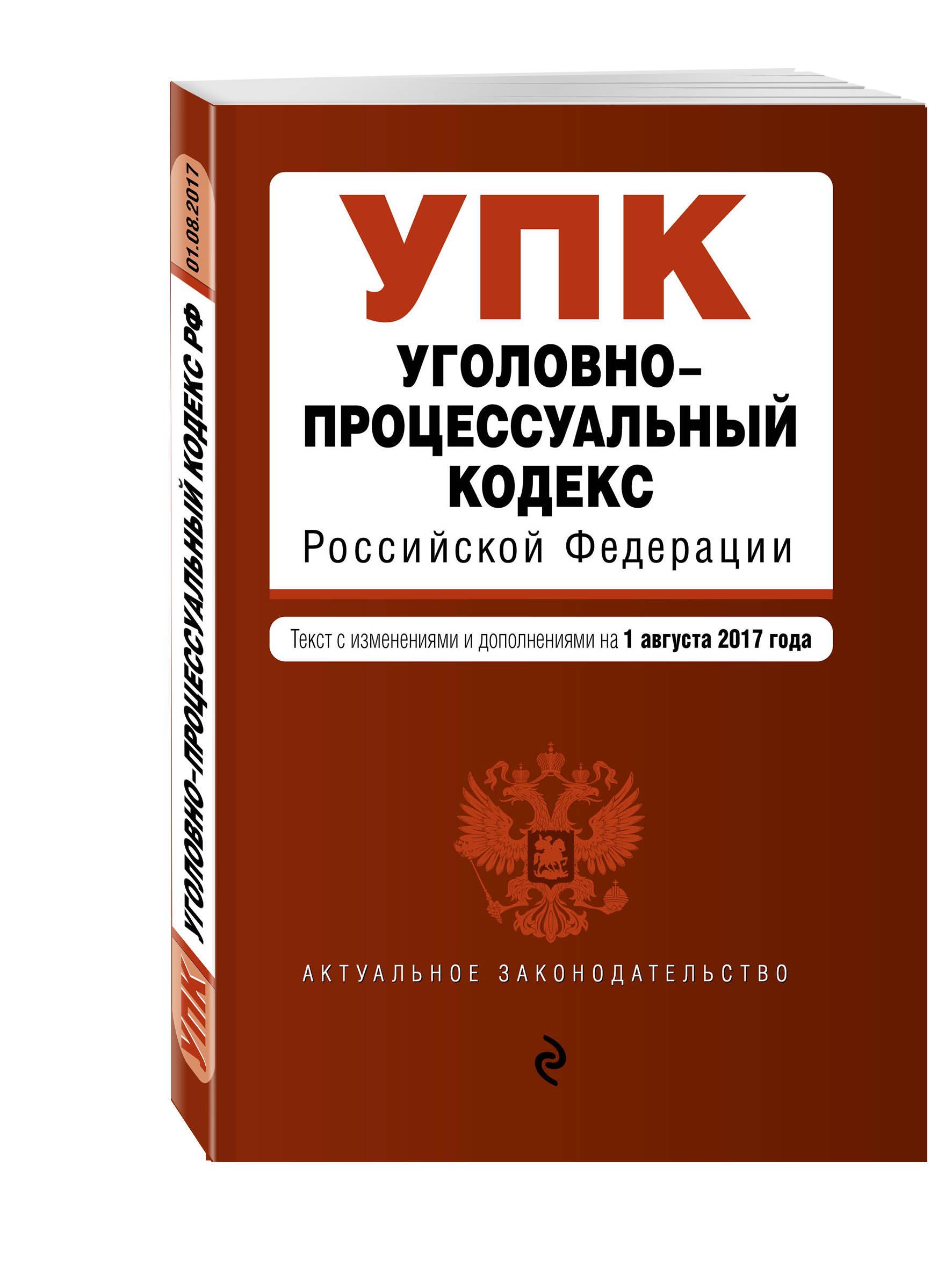Уголовно-процессуальный кодекс Российской Федерации : текст с последними изм. и доп. на 1 августа 2017 г.