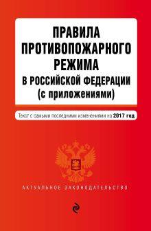 Обложка Правила противопожарного режима в Российской Федерации (с приложениями): текст с самыми посл. изм. на 2017 г.