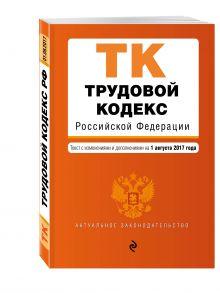 Трудовой кодекс Российской Федерации : текст с изм. и доп. на 1 августа 2017 г.