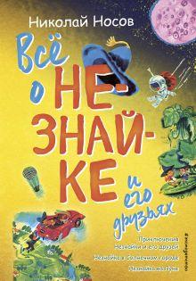 Всё о Незнайке и его друзьях (ил. А. Борисова)
