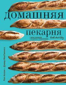 Обложка Домашняя пекарня. Полное руководство по выпечке от профессионалов Пол Аллам, Дэвид МакГиннесс