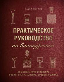 Практическое руководство повинокурению. Домашнее приготовление водки, виски, коньяка, бренди иджина