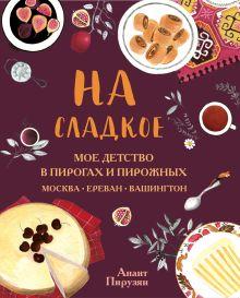 На сладкое. Мое детство в пирогах и пирожных. Москва - Ереван - Вашингтон