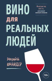 Обложка Вино для реальных людей. Понятный гид для тех, кого бесит винный снобизм Элизабет Шнайдер