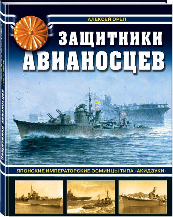 Защитники авианосцев. Японские императорские эсминцы типа «Акидзуки» Орел А.В.