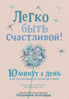 Обложка Легко быть счастливой! 10 минут в день для гармонии и спокойствия Патрисия Коллард