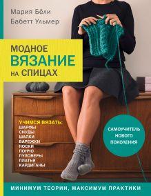 Обложка Модное вязание на спицах. Самоучитель нового поколения Мария Бёли, Бабетт Ульмер