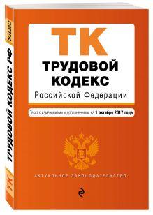Трудовой кодекс Российской Федерации : текст с изм. и доп. на 1 октября 2017 г.