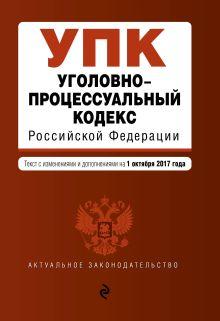 Обложка Уголовно-процессуальный кодекс Российской Федерации : текст с изм. и доп. на 1 октября 2017 г.
