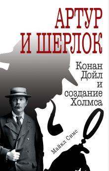 Обложка Артур и Шерлок: Конан Дойл и создание Холмса Майкл Симс