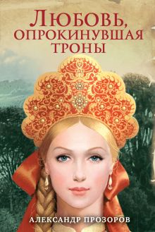 Обложка Любовь, опрокинувшая троны Александр Прозоров