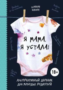 Я мама, я устала! Альтернативный дневник для молодых родителей
