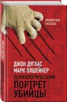 Дуглас Дж., Олшейкер М. - Психологический портрет убийцы. Секретные методики ФБР' обложка книги
