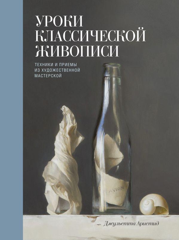 Уроки классической живописи. Техники и приемы из художественной мастерской Джульетта Аристид
