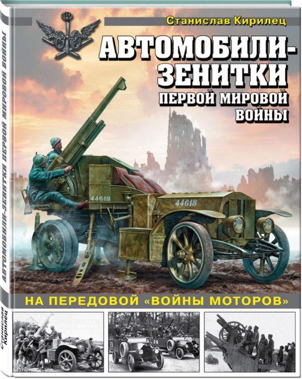 Автомобили-зенитки Первой мировой войны. На передовой «войны моторов» Кирилец С.В.