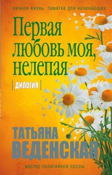 Обложка Первая любовь моя, нелепая Татьяна Веденская