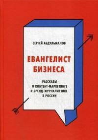 Евангелист бизнеса. Рассказы о контент-маркетинге и бренд-журналистике в России ( Сергей Абдульманов  )
