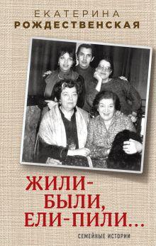 Обложка Жили-были, ели-пили. Семейные истории (2-е издание) Екатерина Рождественская
