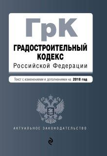 Обложка Градостроительный кодекс Российской Федерации. Текст с изм. и доп. на 2018 год