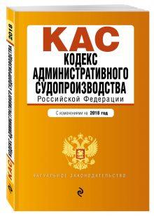 Кодекс административного судопроизводства РФ: с изм. на 2018 год