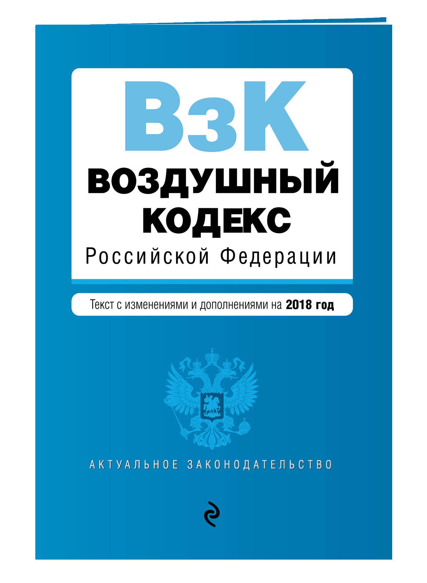 Воздушный кодекс Российской Федерации. Текст с изм. и доп. на 2018 г.
