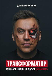 Обложка Трансформатор. Как создать свой бизнес и начать зарабатывать Дмитрий Портнягин