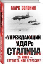 Солонин М.С. - «Упреждающий удар» Сталина. 25 июня – глупость или агрессия?' обложка книги