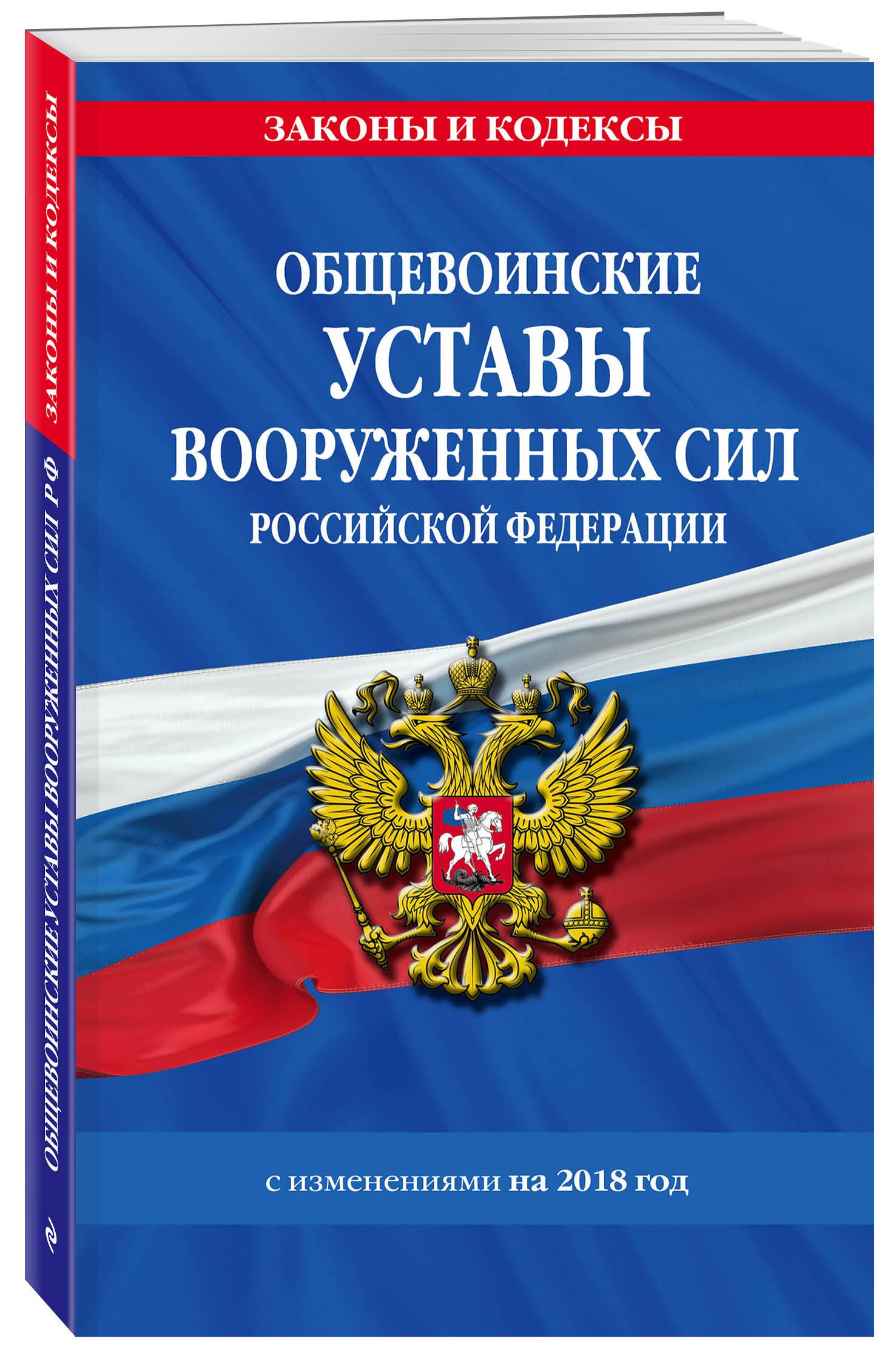 Общевоинские уставы Вооруженных Сил Российской Федерации с Уставом военной полиции с изменениями на 2018 год
