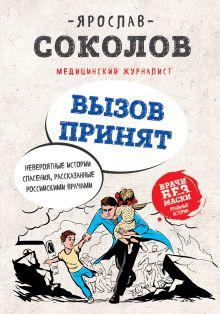 Обложка Вызов принят. Невероятные истории спасения, рассказанные российскими врачами Я.А. Соколов