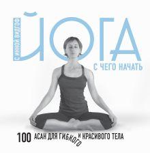 Обложка Йога. С чего начать. 100 асан для гибкого и красивого тела Инна Видгоф