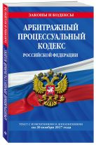 Арбитражный процессуальный кодекс Российской Федерации : текст с изм. и доп. на 20 ноября 2017 г.