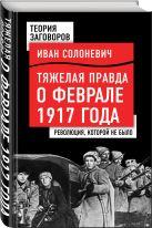 Солоневич И.Л. - Тяжелая правда о феврале 1917 года. Революция, которой не было' обложка книги