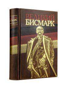 Великий Бисмарк. Коллекционное издание отпечатано лимитированным тиражом на бумаге премиум-класса и переплетено вручную по старинной технологии.