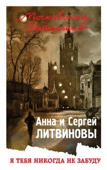 Обложка Я тебя никогда не забуду Анна и Сергей Литвиновы